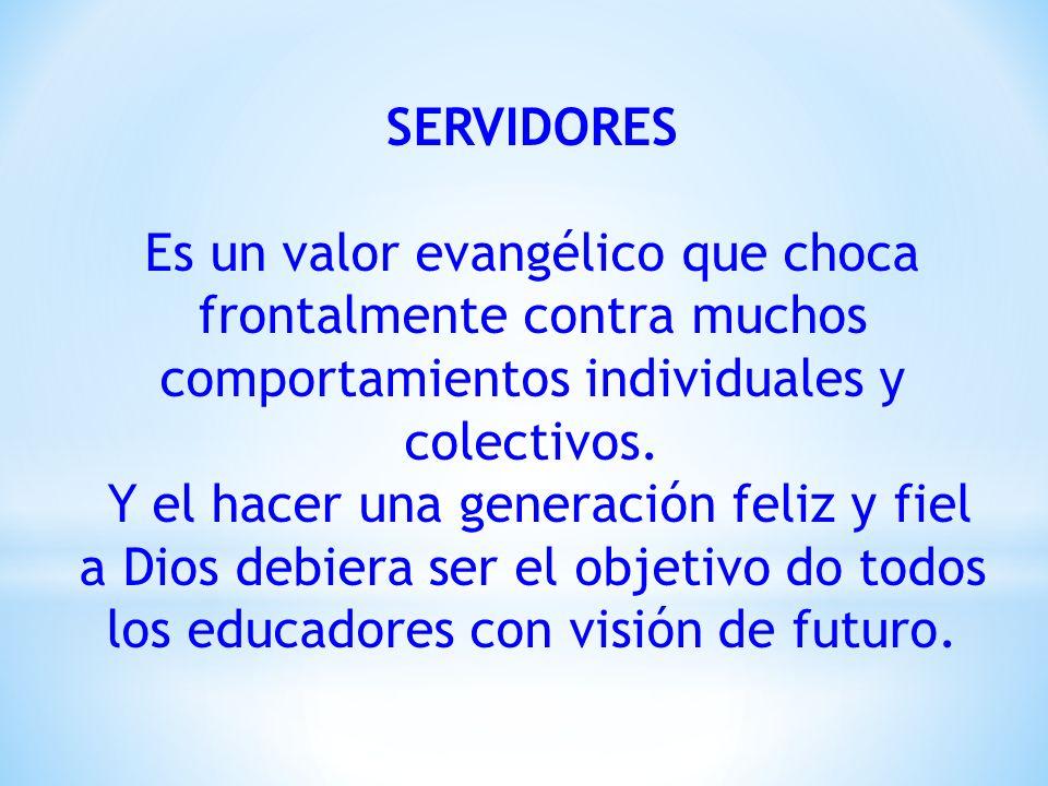 SERVIDORES Es un valor evangélico que choca frontalmente contra muchos comportamientos individuales y colectivos. Y el hacer una generación feliz y fi