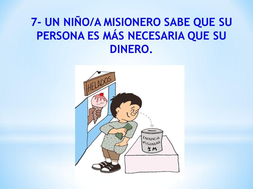 7- UN NIÑO/A MISIONERO SABE QUE SU PERSONA ES MÁS NECESARIA QUE SU DINERO.