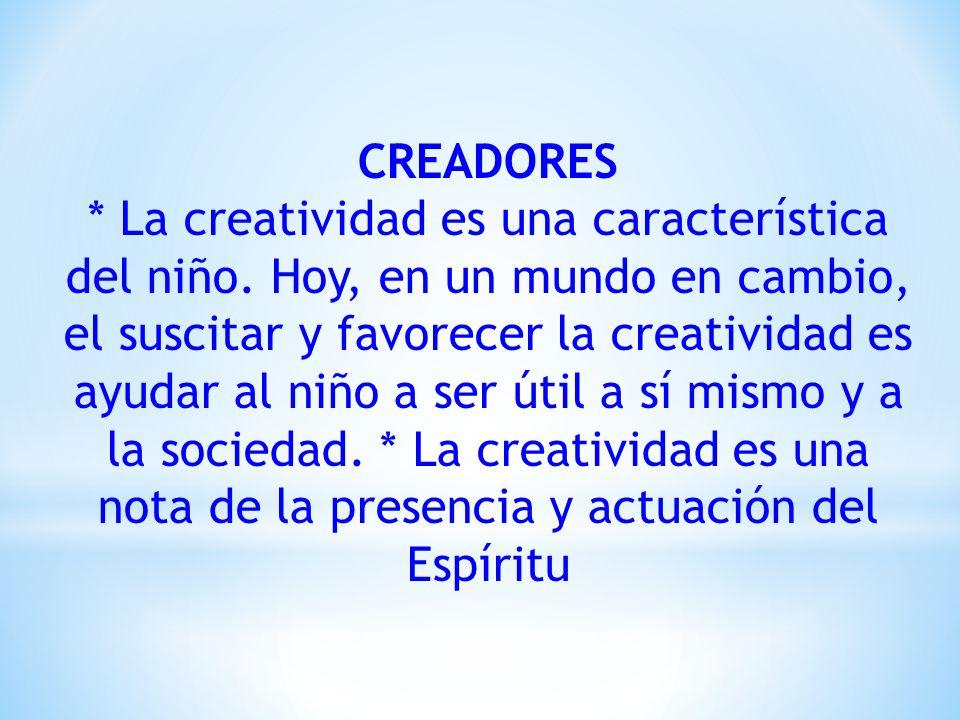 CREADORES * La creatividad es una característica del niño. Hoy, en un mundo en cambio, el suscitar y favorecer la creatividad es ayudar al niño a ser