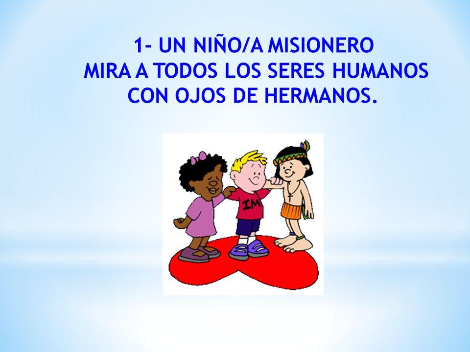 1- UN NIÑO/A MISIONERO MIRA A TODOS LOS SERES HUMANOS CON OJOS DE HERMANOS.