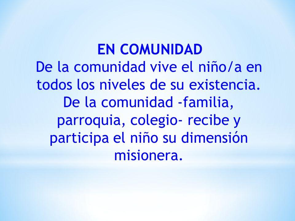 EN COMUNIDAD De la comunidad vive el niño/a en todos los niveles de su existencia. De la comunidad -familia, parroquia, colegio- recibe y participa el