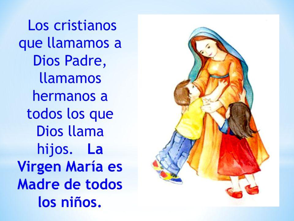 Los cristianos que llamamos a Dios Padre, llamamos hermanos a todos los que Dios llama hijos. La Virgen María es Madre de todos los niños.