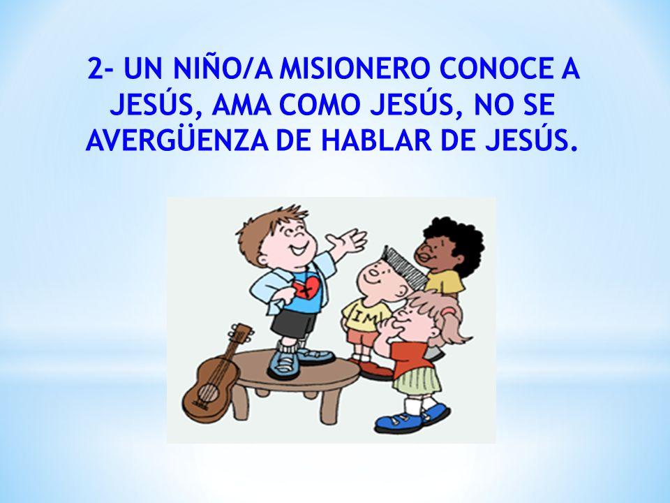 2- UN NIÑO/A MISIONERO CONOCE A JESÚS, AMA COMO JESÚS, NO SE AVERGÜENZA DE HABLAR DE JESÚS.