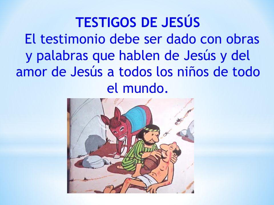 TESTIGOS DE JESÚS El testimonio debe ser dado con obras y palabras que hablen de Jesús y del amor de Jesús a todos los niños de todo el mundo.