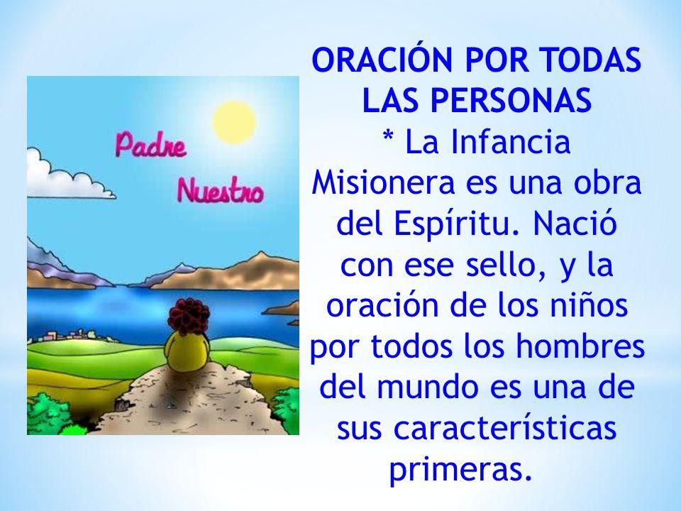 ORACIÓN POR TODAS LAS PERSONAS * La Infancia Misionera es una obra del Espíritu. Nació con ese sello, y la oración de los niños por todos los hombres