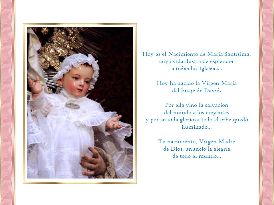 Hoy es el Nacimiento de María Santísima, cuya vida ilustra de esplendor a todas las Iglesias...
