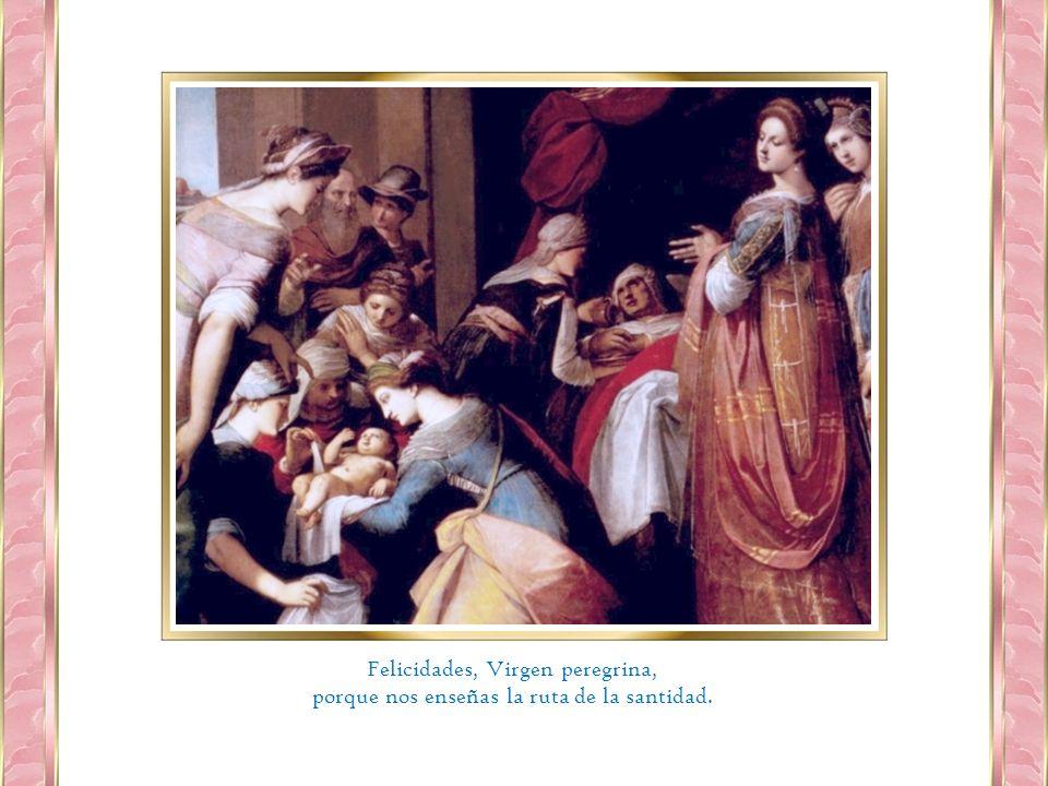 Felicidades, Virgen peregrina, porque nos enseñas la ruta de la santidad.