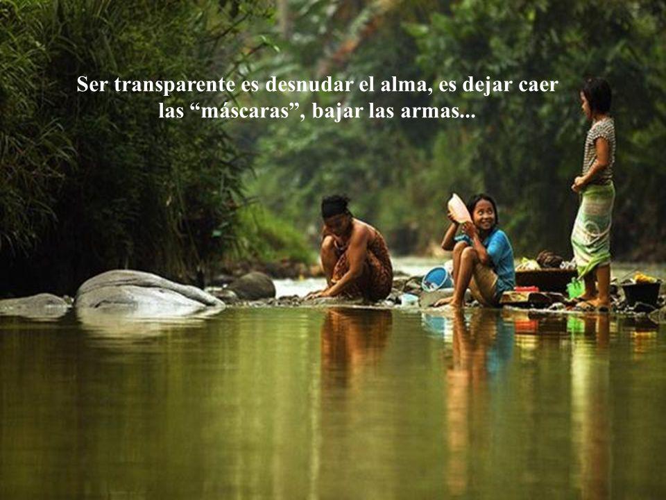 Mas, Ser Transparente es mucho más que eso... Es tener coraje de expornerse, de ser frágil, de llorar, de hablar lo que uno siente...
