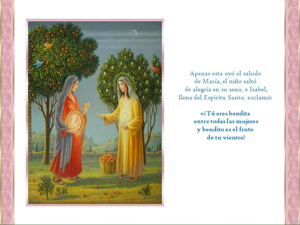 Apenas esta oyó el saludo de María, el niño saltó de alegría en su seno, e Isabel, llena del Espíritu Santo, exclamó: «¡Tú eres bendita entre todas las mujeres y bendito es el fruto de tu vientre!