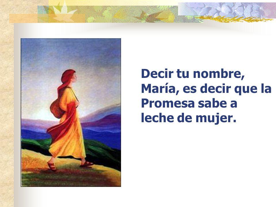 Decir tu nombre, María, es decir que la Promesa sabe a leche de mujer.