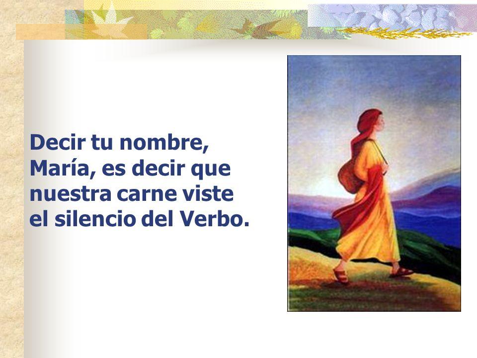 Decir tu nombre, María, es decir que nuestra carne viste el silencio del Verbo.