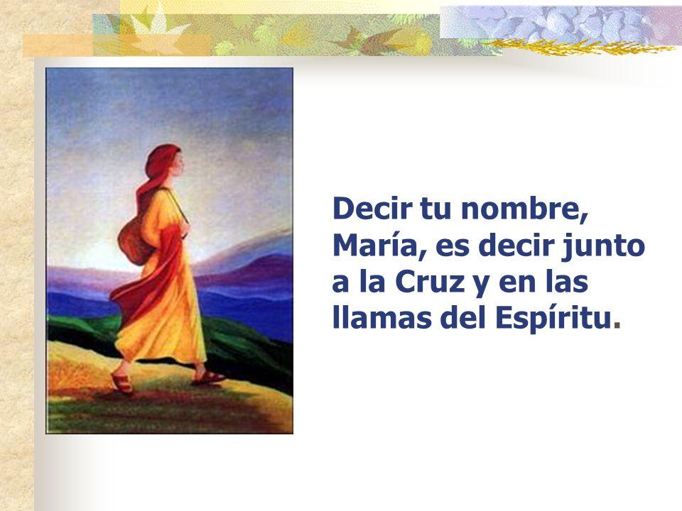 Decir tu nombre, María, es decir junto a la Cruz y en las llamas del Espíritu.