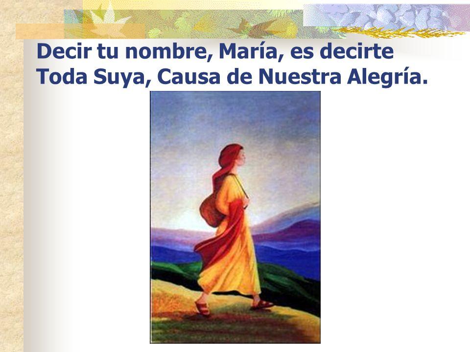 Decir tu nombre, María, es decirte Toda Suya, Causa de Nuestra Alegría.