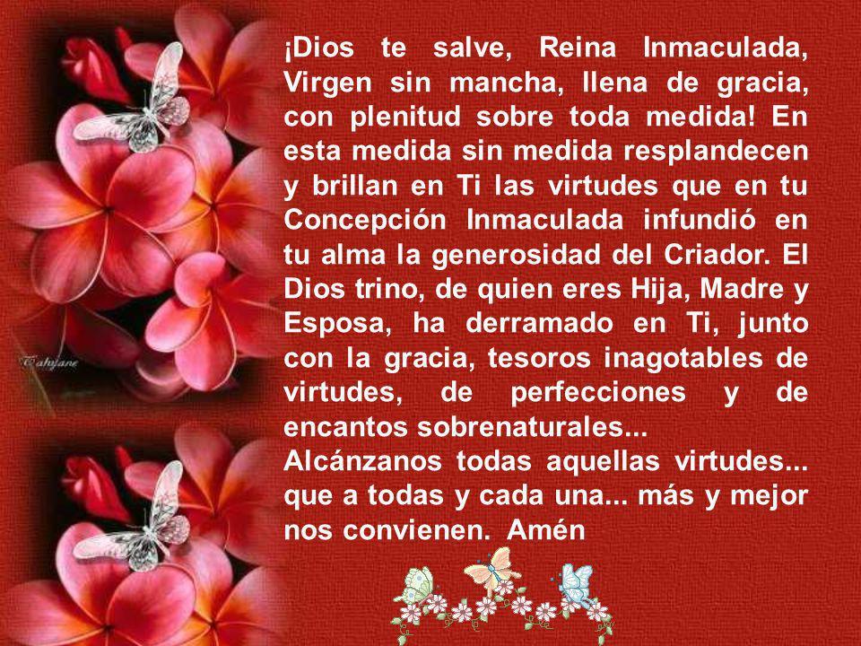 ¡Dios te salve, Reina Inmaculada, Virgen sin mancha, llena de gracia, con plenitud sobre toda medida.