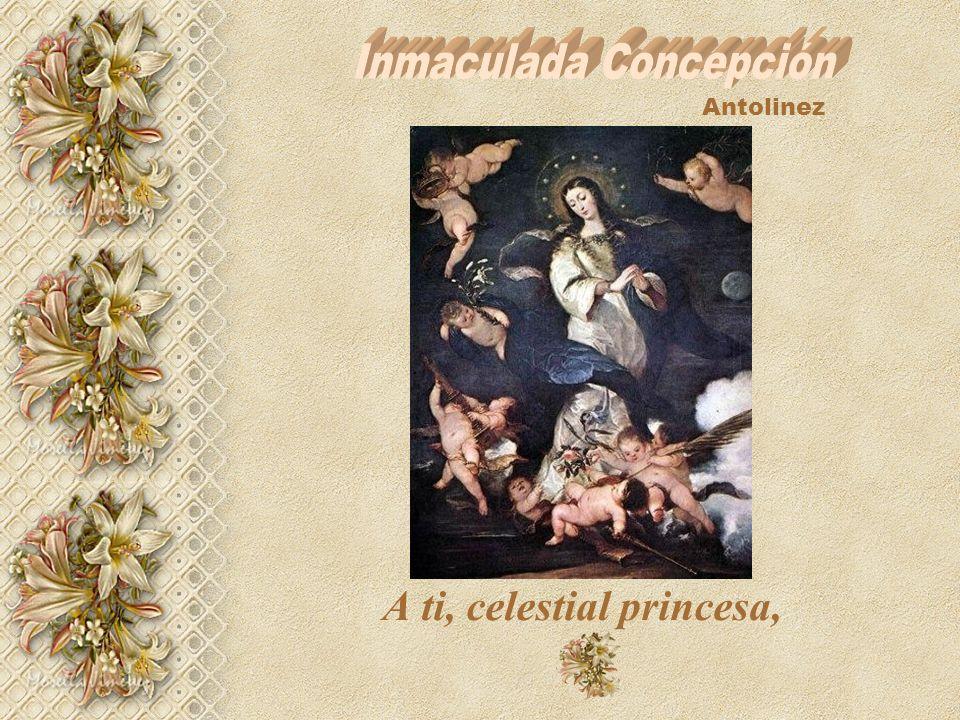 A ti, celestial Princesa. Excelsa Reina de la creación, Emperatriz poderosísima de los ángeles y de los hombres, hija predilecta del Padre, madre dign