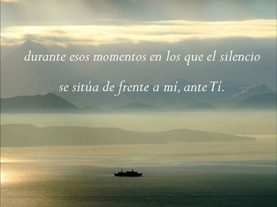 durante esos momentos en los que el silencio se sitúa de frente a mí, ante Tí.