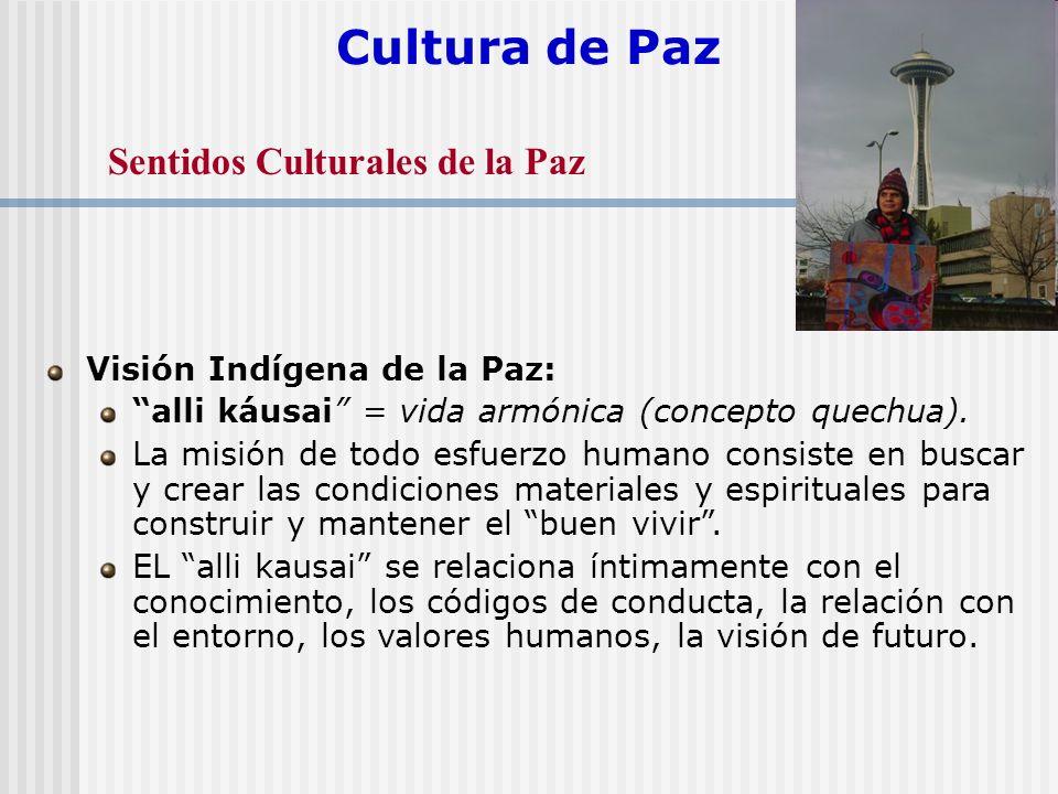 Cultura de Paz Visión Indígena de la Paz: alli káusai = vida armónica (concepto quechua). La misión de todo esfuerzo humano consiste en buscar y crear