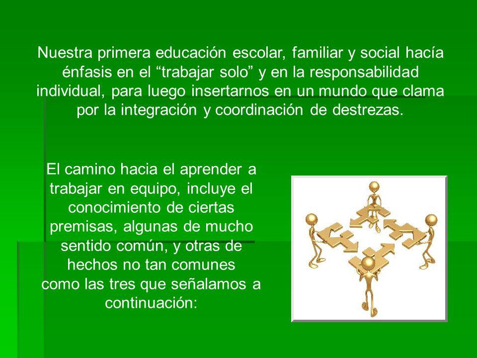 Nuestra primera educación escolar, familiar y social hacía énfasis en el trabajar solo y en la responsabilidad individual, para luego insertarnos en un mundo que clama por la integración y coordinación de destrezas.