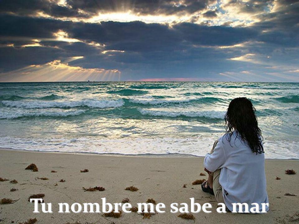 Tu nombre me sabe a mar Tu nombre me sabe a magia Me sabe tu nombre a sol Tu nombre sabe a bonanza. Tu nombre me sabe al tiempo En que siendo un hombr