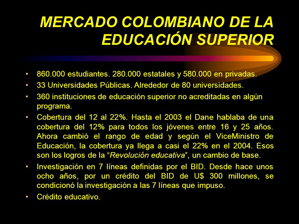 MERCADO COLOMBIANO DE LA EDUCACIÓN SUPERIOR 860.000 estudiantes. 280.000 estatales y 580.000 en privadas. 33 Universidades Públicas. Alrededor de 80 u