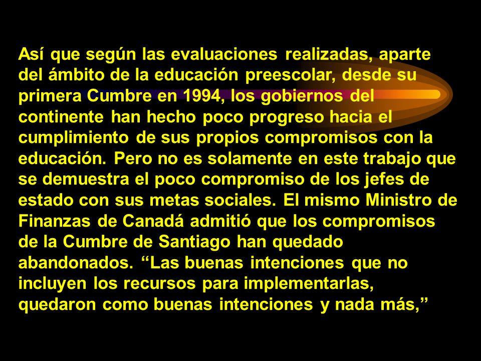 Así que según las evaluaciones realizadas, aparte del ámbito de la educación preescolar, desde su primera Cumbre en 1994, los gobiernos del continente