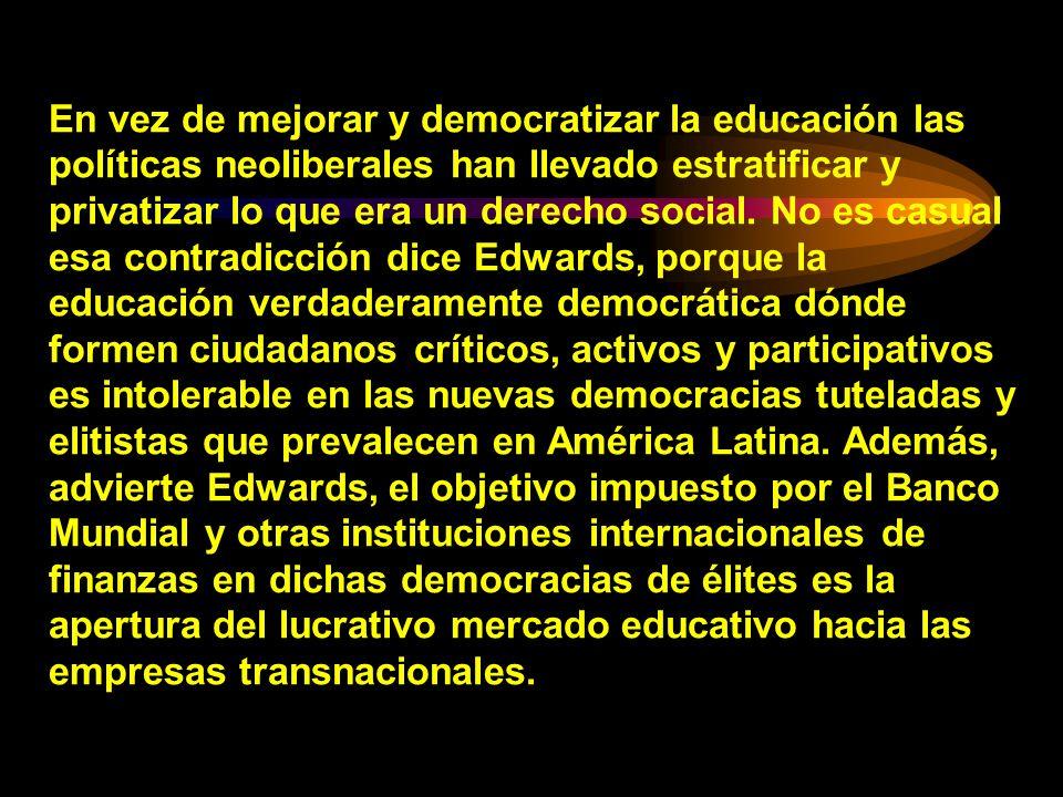 En vez de mejorar y democratizar la educación las políticas neoliberales han llevado estratificar y privatizar lo que era un derecho social. No es cas