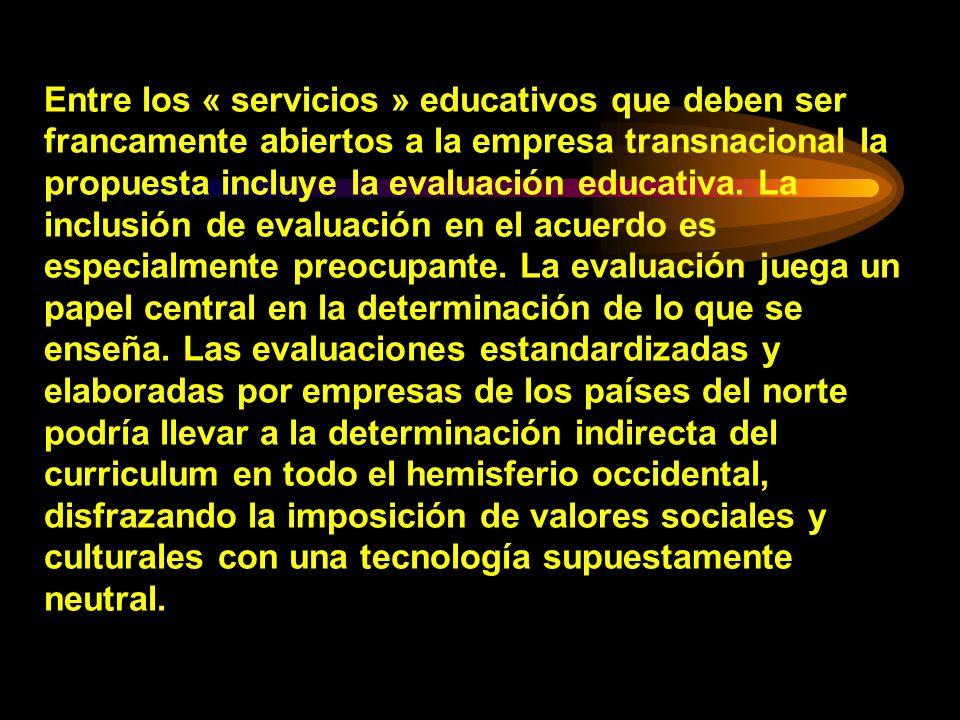 Entre los « servicios » educativos que deben ser francamente abiertos a la empresa transnacional la propuesta incluye la evaluación educativa. La incl
