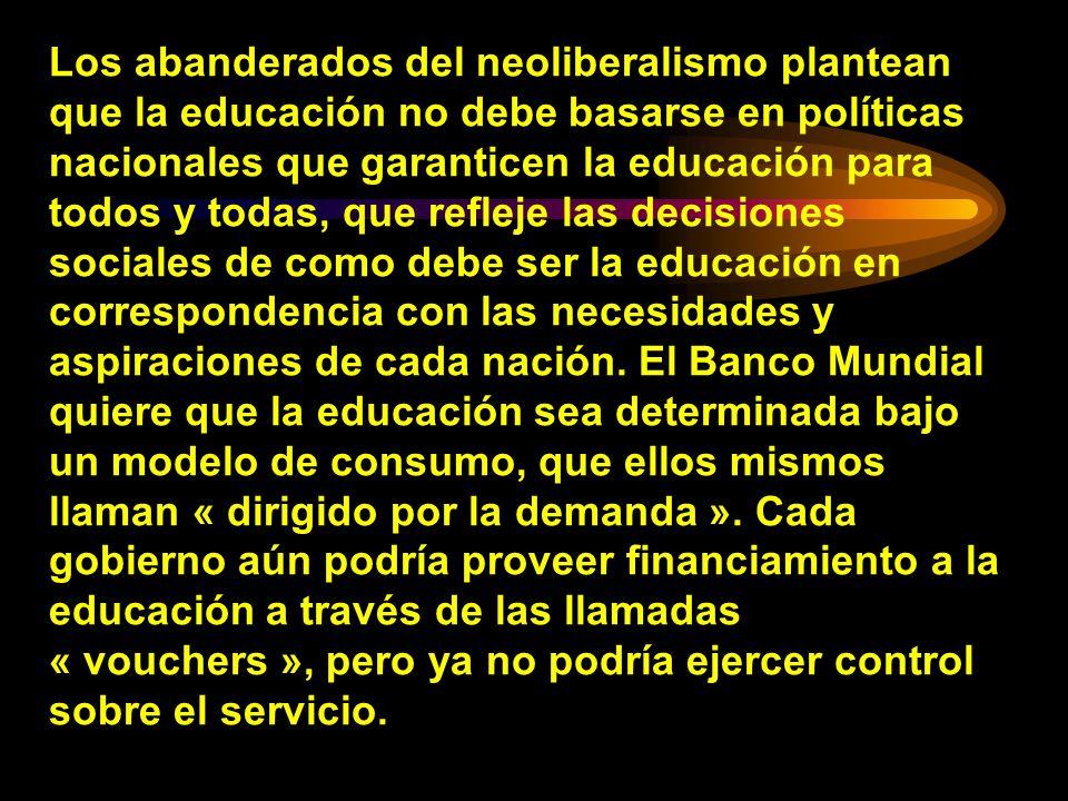 Los abanderados del neoliberalismo plantean que la educación no debe basarse en políticas nacionales que garanticen la educación para todos y todas, q