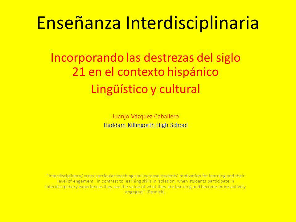 Enseñanza Interdisciplinaria Incorporando las destrezas del siglo 21 en el contexto hispánico Lingüístico y cultural Juanjo Vázquez-Caballero Haddam Killingorth High School Interdisciplinary/ cross-curricular teaching can increase students motivation for learning and their level of engament.