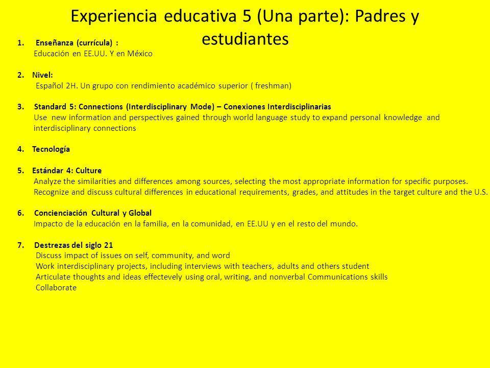 Experiencia educativa 5 (Una parte): Padres y estudiantes 1.Enseñanza (currícula) : Educación en EE.UU. Y en México 2. Nivel: Español 2H. Un grupo con