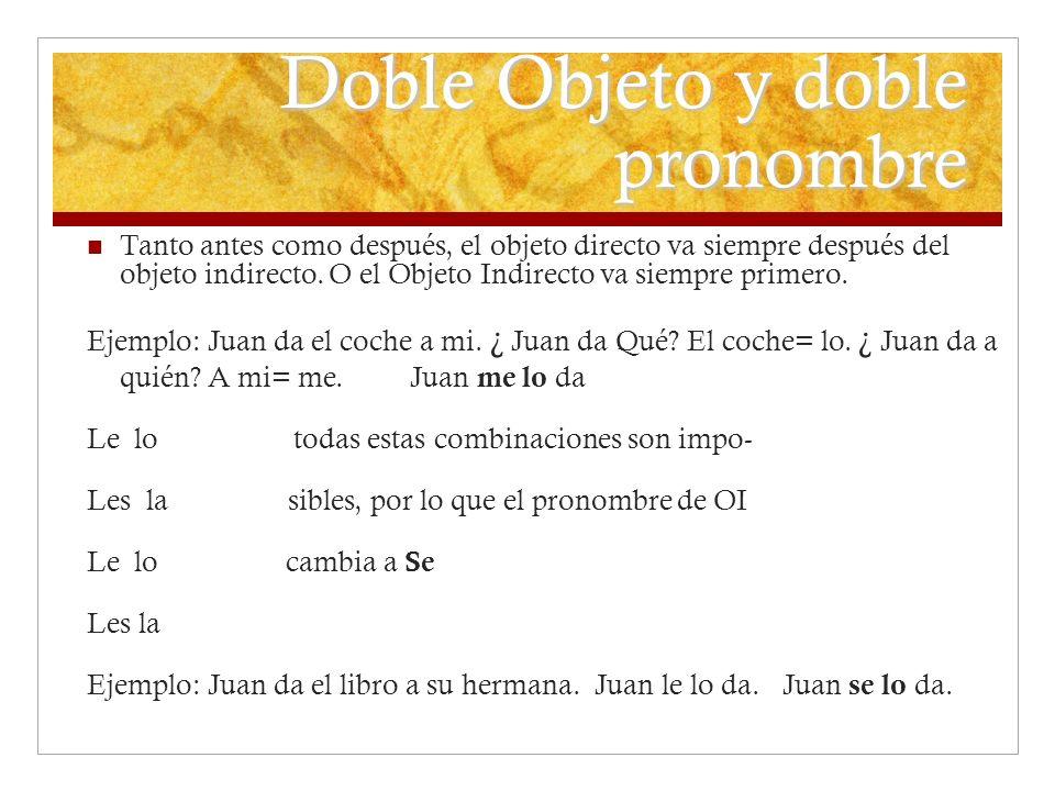 Doble Objeto y doble pronombre Tanto antes como después, el objeto directo va siempre después del objeto indirecto. O el Objeto Indirecto va siempre p