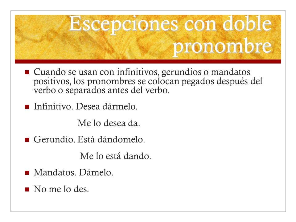 Escepciones con doble pronombre Cuando se usan con infinitivos, gerundios o mandatos positivos, los pronombres se colocan pegados después del verbo o