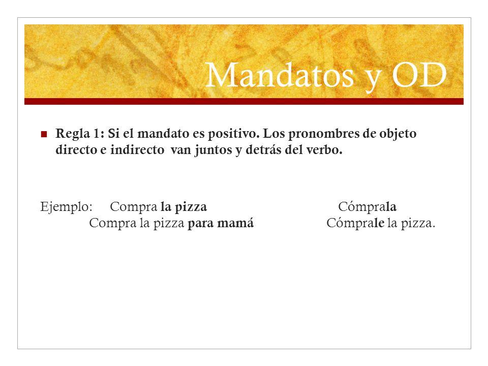 Mandatos y OD Regla 1: Si el mandato es positivo. Los pronombres de objeto directo e indirecto van juntos y detrás del verbo. Ejemplo: Compra la pizza