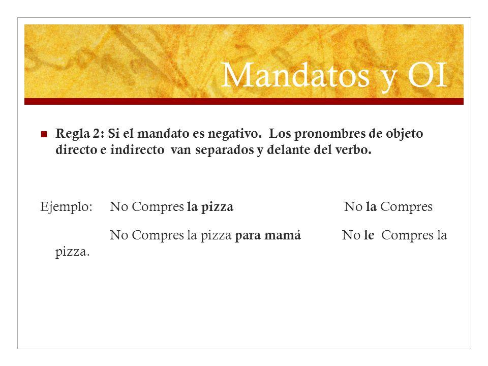 Mandatos y OI Regla 2: Si el mandato es negativo. Los pronombres de objeto directo e indirecto van separados y delante del verbo. Ejemplo: No Compres