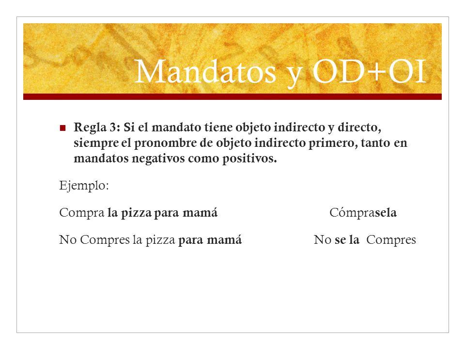 Mandatos y OD+OI Regla 3: Si el mandato tiene objeto indirecto y directo, siempre el pronombre de objeto indirecto primero, tanto en mandatos negativo