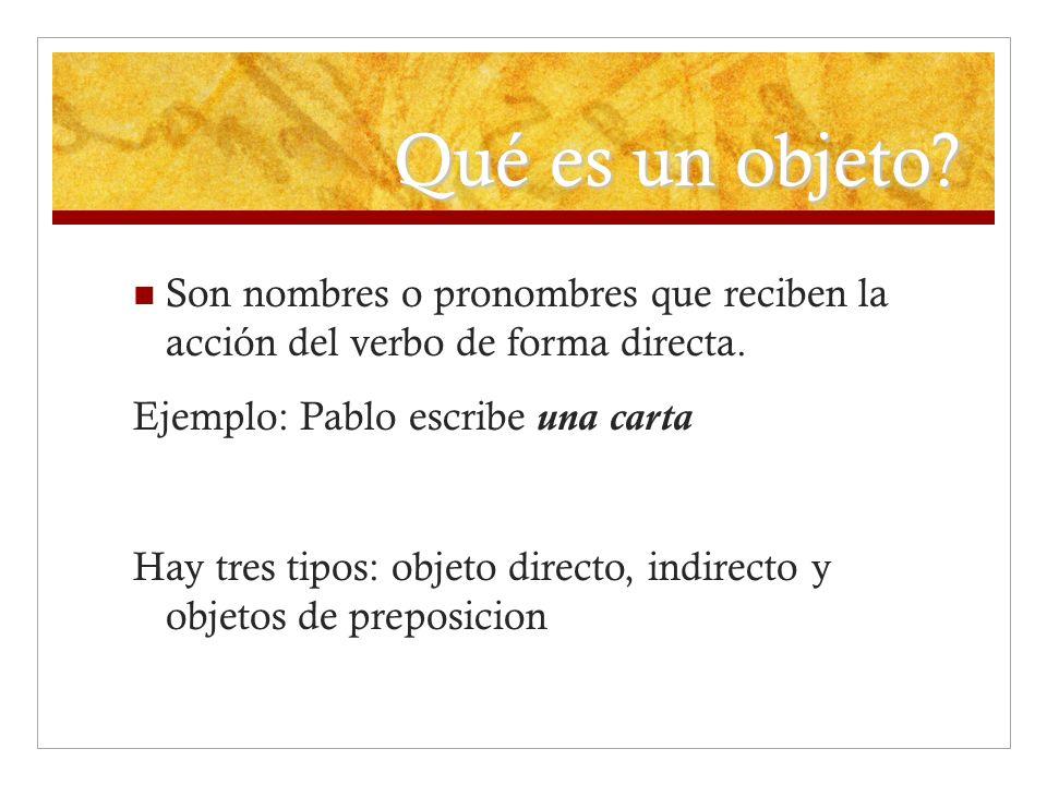Qué es un objeto? Son nombres o pronombres que reciben la acción del verbo de forma directa. Ejemplo: Pablo escribe una carta Hay tres tipos: objeto d