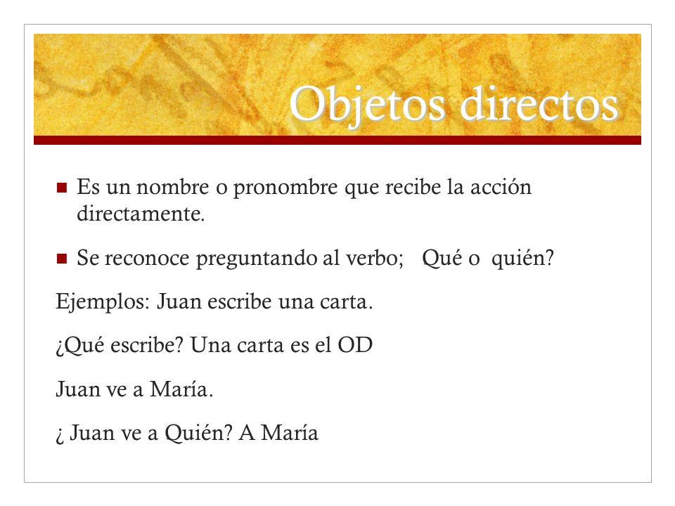 Objetos directos Es un nombre o pronombre que recibe la acción directamente. Se reconoce preguntando al verbo; Qué o quién? Ejemplos: Juan escribe una