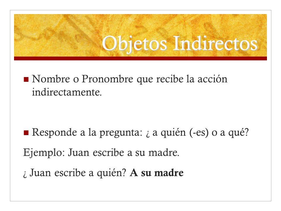 Objetos Indirectos Nombre o Pronombre que recibe la acción indirectamente. Responde a la pregunta: ¿ a quién (-es) o a qué? Ejemplo: Juan escribe a su