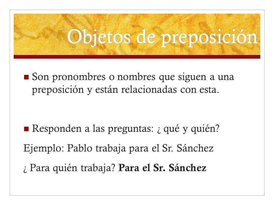 Objetos de preposición Son pronombres o nombres que siguen a una preposición y están relacionadas con esta. Responden a las preguntas: ¿ qué y quién?