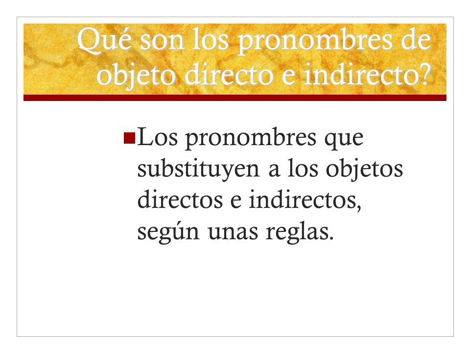 Qué son los pronombres de objeto directo e indirecto? Los pronombres que substituyen a los objetos directos e indirectos, según unas reglas.