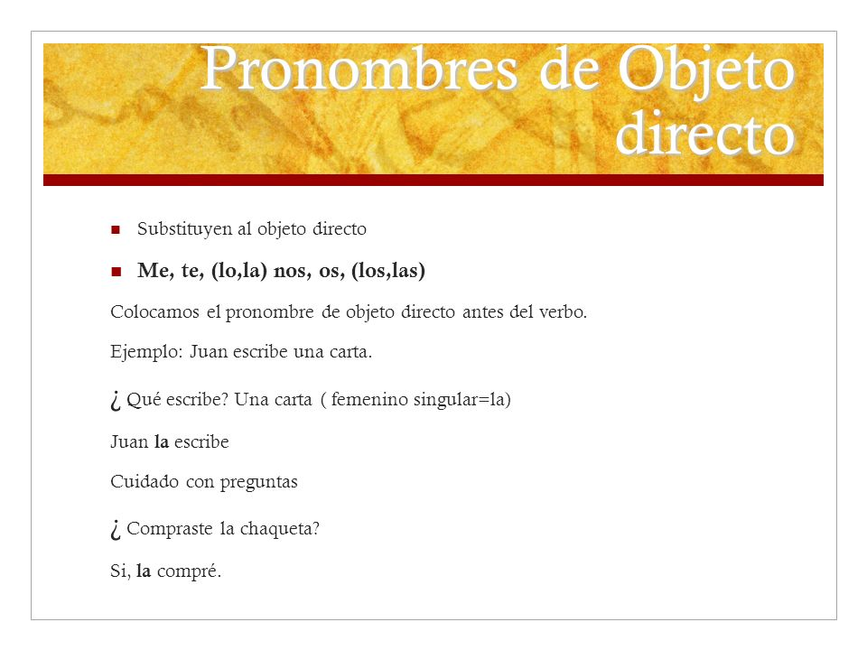 Pronombres de Objeto directo Substituyen al objeto directo Me, te, (lo,la) nos, os, (los,las) Colocamos el pronombre de objeto directo antes del verbo