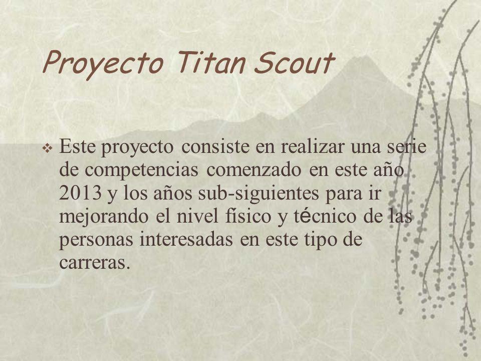 Proyecto Titan Scout Este proyecto consiste en realizar una serie de competencias comenzado en este año 2013 y los años sub-siguientes para ir mejorando el nivel físico y t é cnico de las personas interesadas en este tipo de carreras.