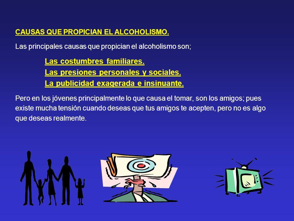 CAUSAS QUE PROPICIAN EL ALCOHOLISMO. Las principales causas que propician el alcoholismo son; Las costumbres familiares. Las presiones personales y so