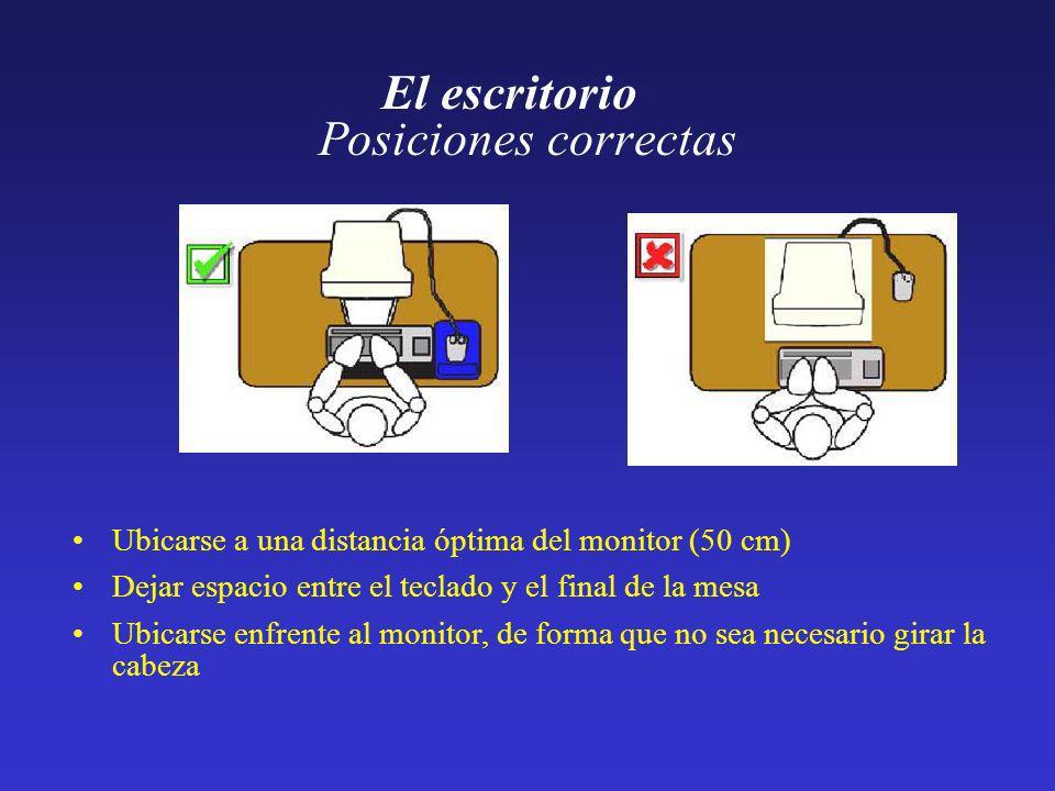 Posiciones correctas El escritorio Ubicarse a una distancia óptima del monitor (50 cm) Dejar espacio entre el teclado y el final de la mesa Ubicarse e