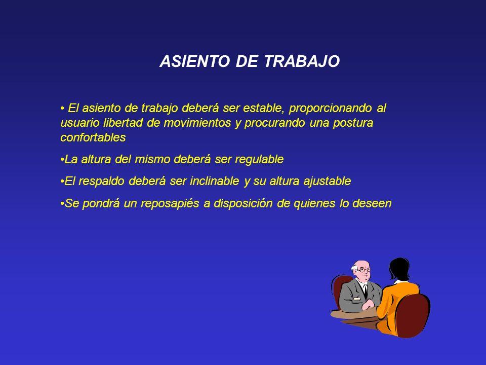 ASIENTO DE TRABAJO El asiento de trabajo deberá ser estable, proporcionando al usuario libertad de movimientos y procurando una postura confortables L