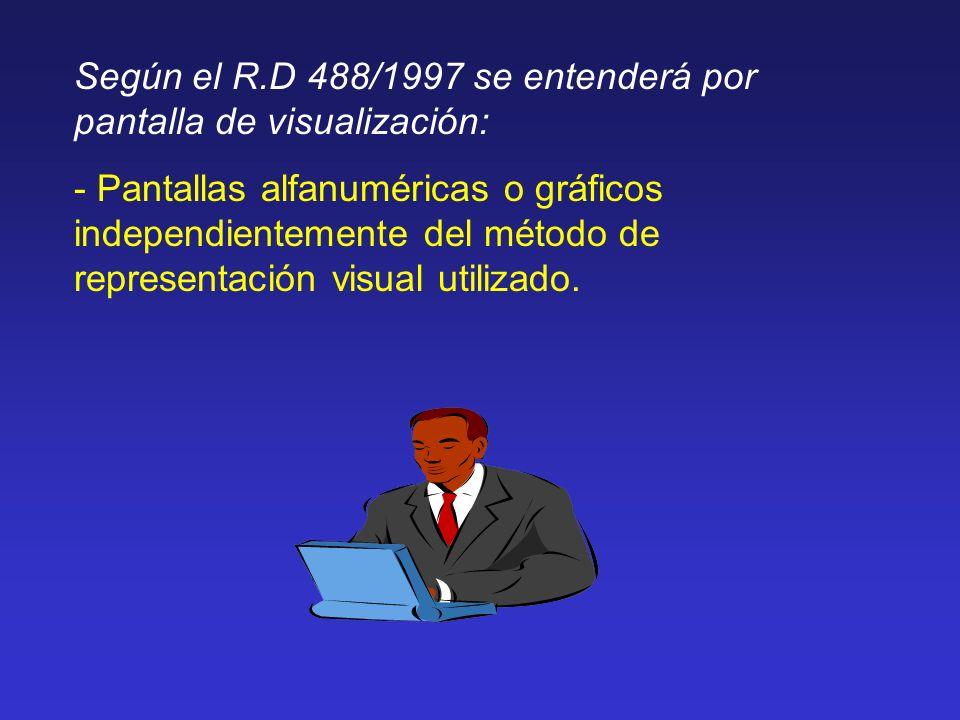 Según el R.D 488/1997 se entenderá por pantalla de visualización: - Pantallas alfanuméricas o gráficos independientemente del método de representación
