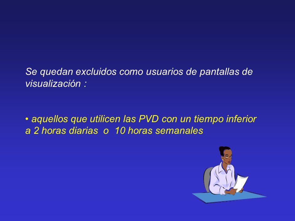 Se quedan excluidos como usuarios de pantallas de visualización : aquellos que utilicen las PVD con un tiempo inferior a 2 horas diarias o 10 horas se