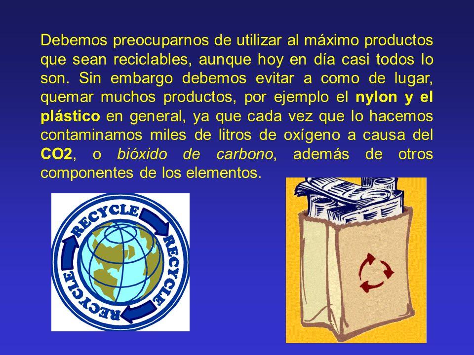 Debemos preocuparnos de utilizar al máximo productos que sean reciclables, aunque hoy en día casi todos lo son. Sin embargo debemos evitar a como de l