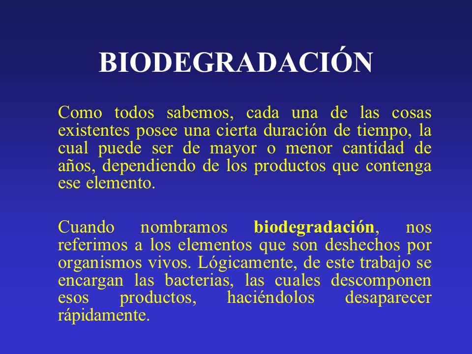 BIODEGRADABILIDAD Es la facultad que poseen los productos, de desintegrarse gracias a la acción de la naturaleza, a la tierra, sin causar daños al medio ambiente.