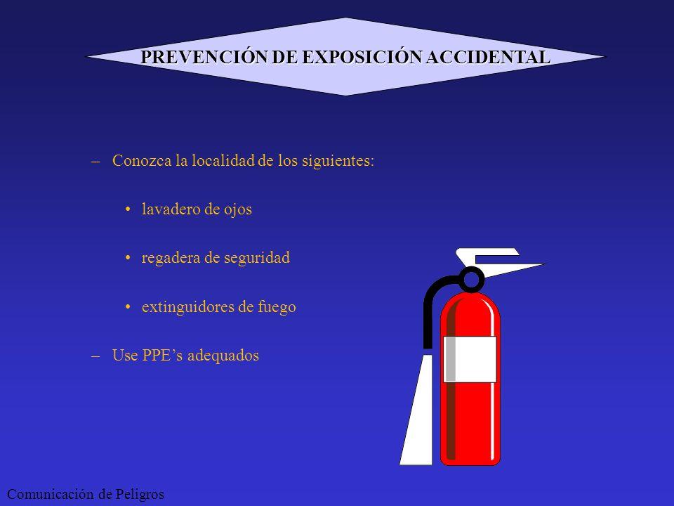 –Conozca la localidad de los siguientes: lavadero de ojos regadera de seguridad extinguidores de fuego –Use PPEs adequados Comunicación de Peligros PR